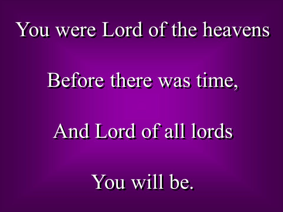 You were Lord of the heavens Before there was time, And Lord of all lords You will be. You were Lord of the heavens Before there was time, And Lord of