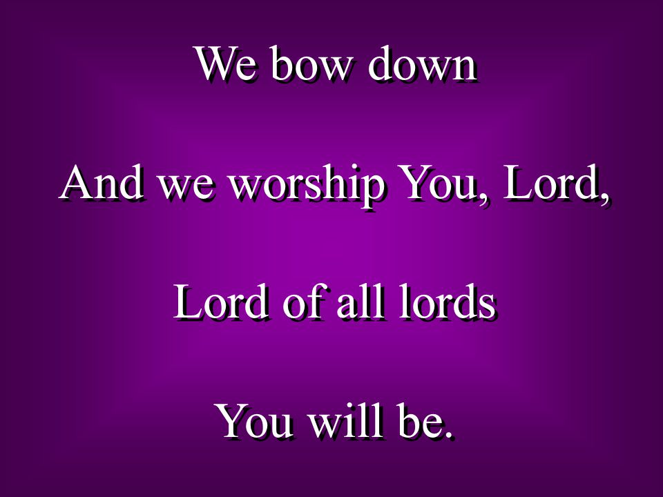We bow down And we worship You, Lord, Lord of all lords You will be.