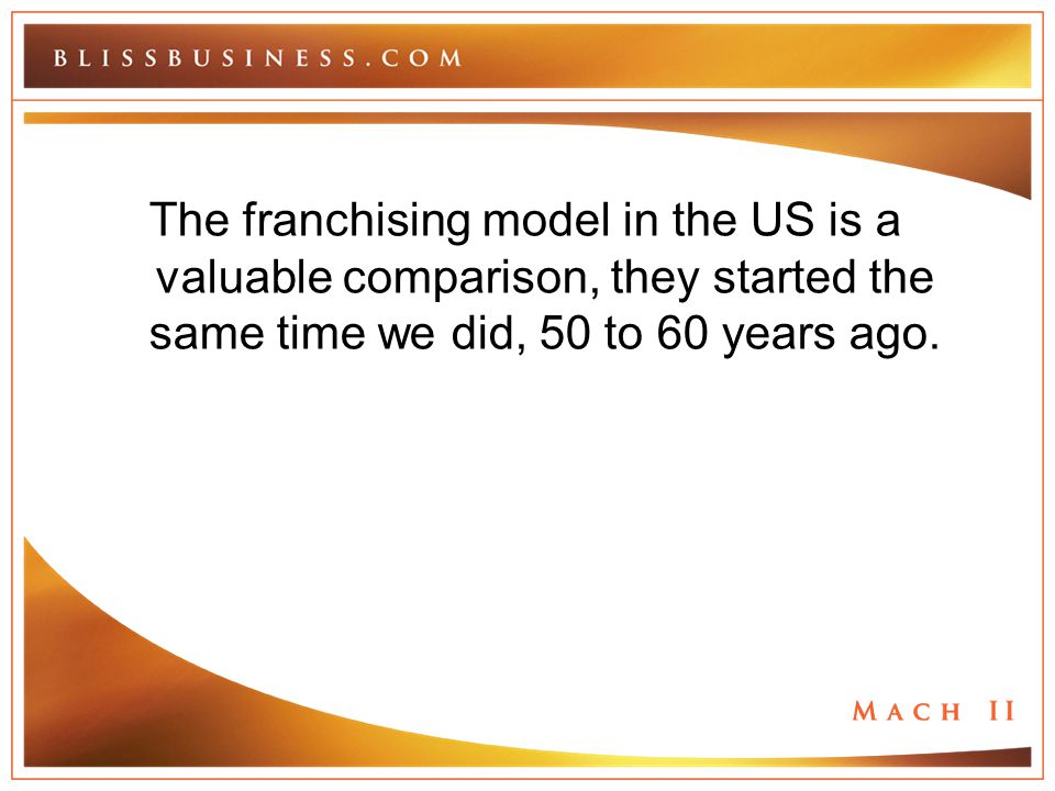 The franchising model in the US is a valuable comparison, they started the same time we did, 50 to 60 years ago.