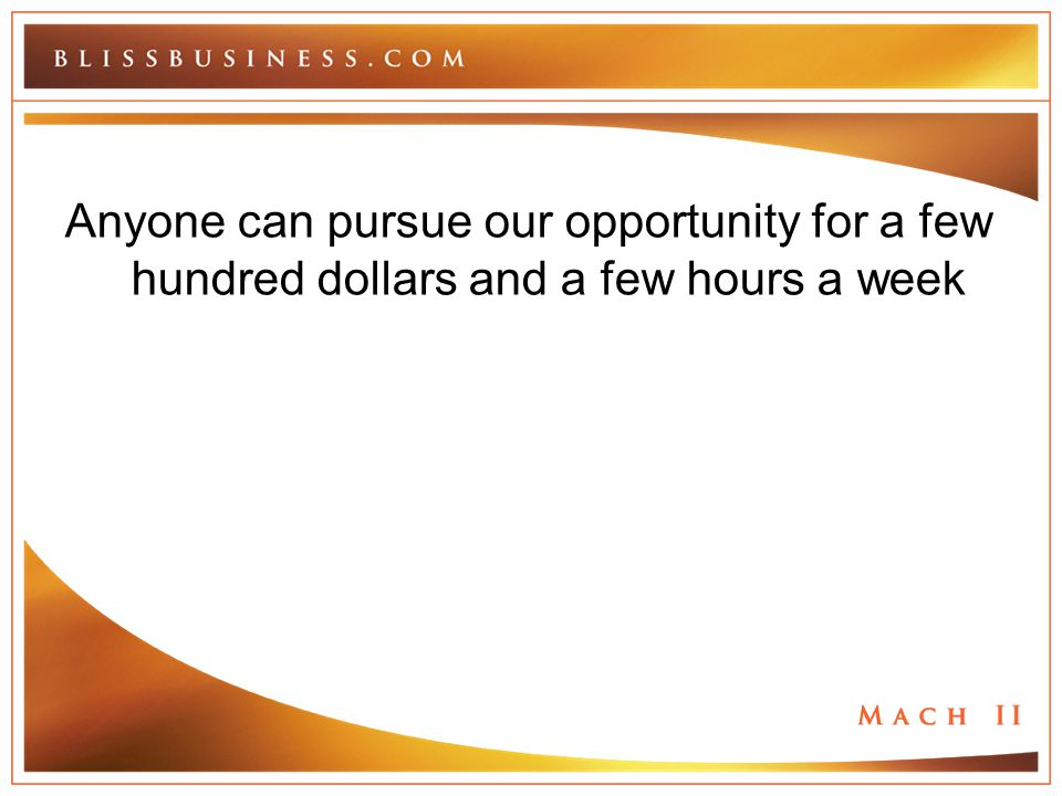 Anyone can pursue our opportunity for a few hundred dollars and a few hours a week