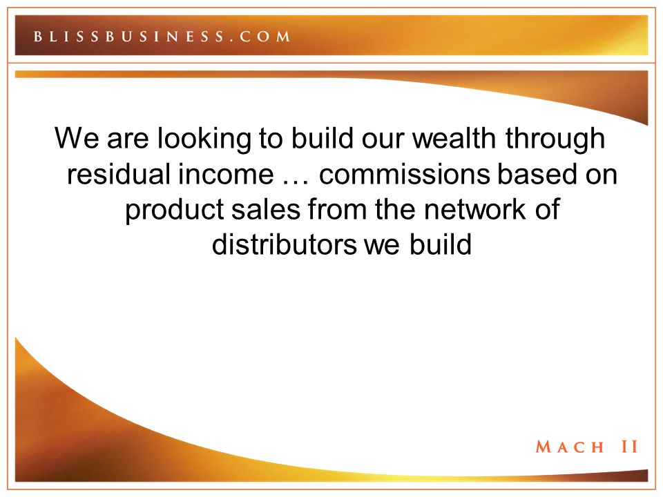 We are looking to build our wealth through residual income … commissions based on product sales from the network of distributors we build