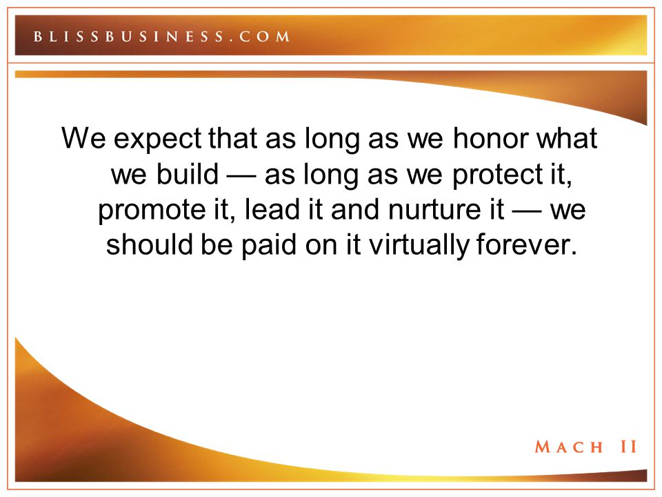 We expect that as long as we honor what we build — as long as we protect it, promote it, lead it and nurture it — we should be paid on it virtually fo