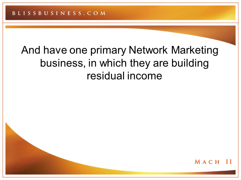 And have one primary Network Marketing business, in which they are building residual income