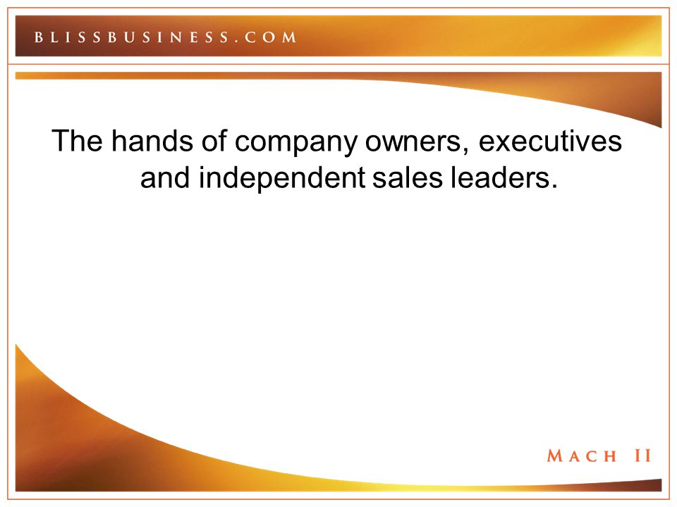The hands of company owners, executives and independent sales leaders.