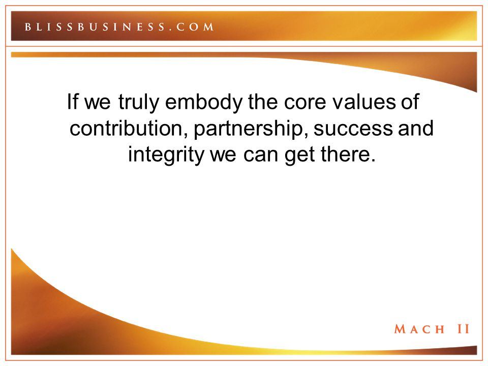 If we truly embody the core values of contribution, partnership, success and integrity we can get there.
