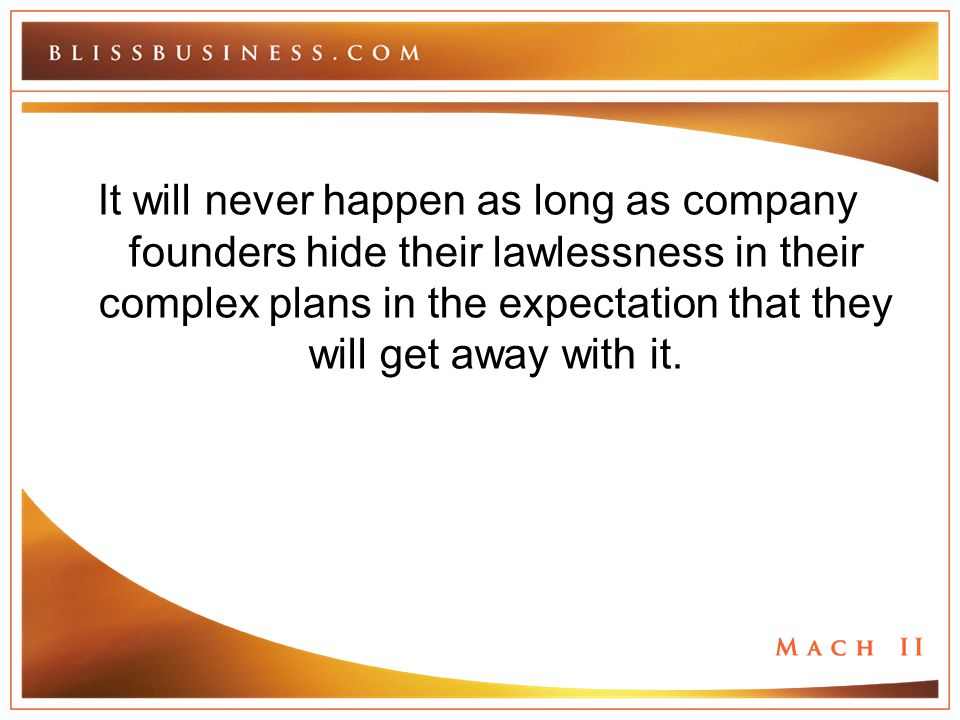 It will never happen as long as company founders hide their lawlessness in their complex plans in the expectation that they will get away with it.