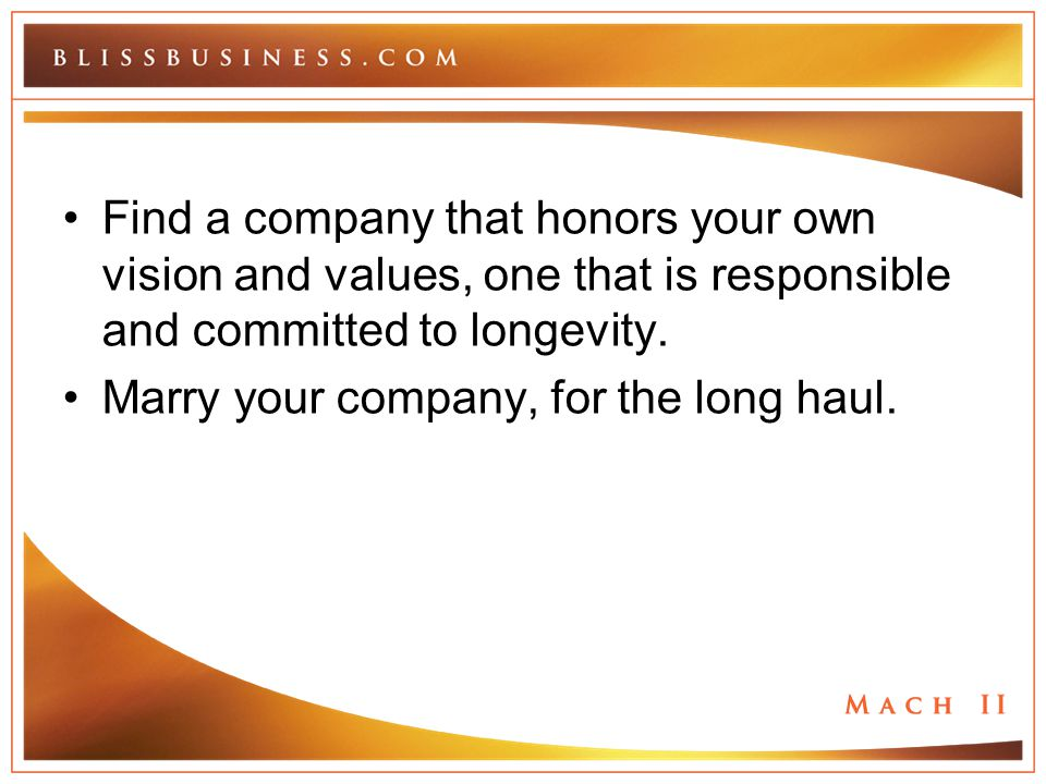 Find a company that honors your own vision and values, one that is responsible and committed to longevity. Marry your company, for the long haul.