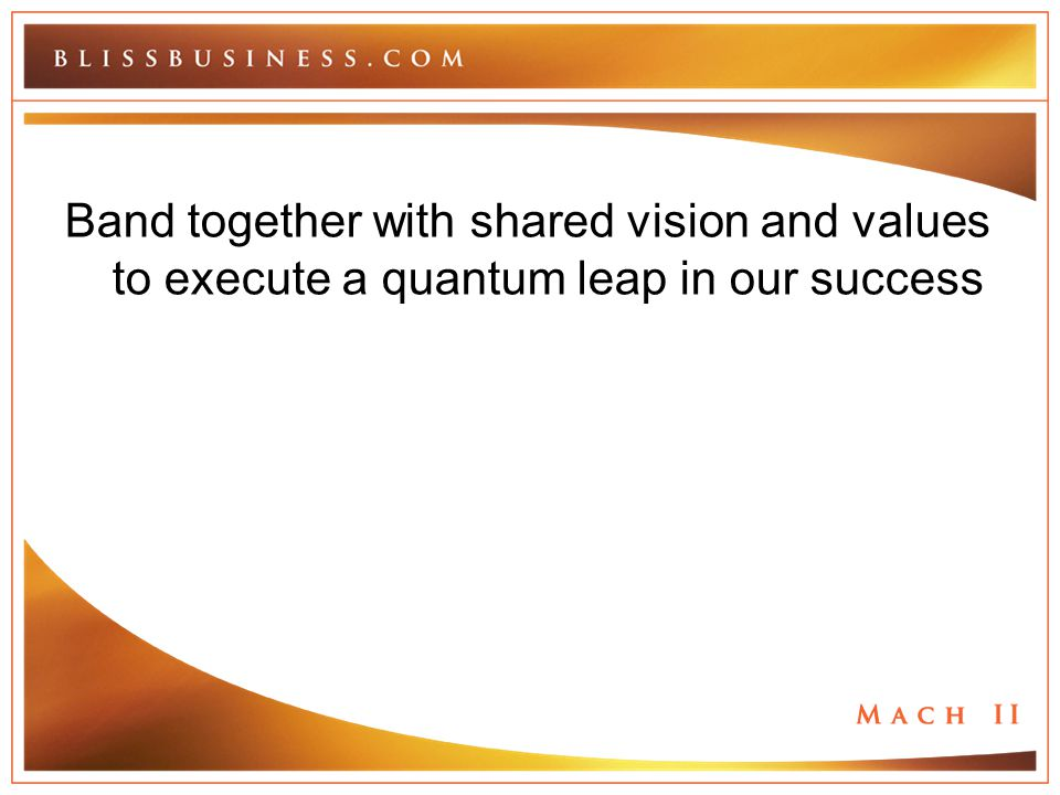 Band together with shared vision and values to execute a quantum leap in our success