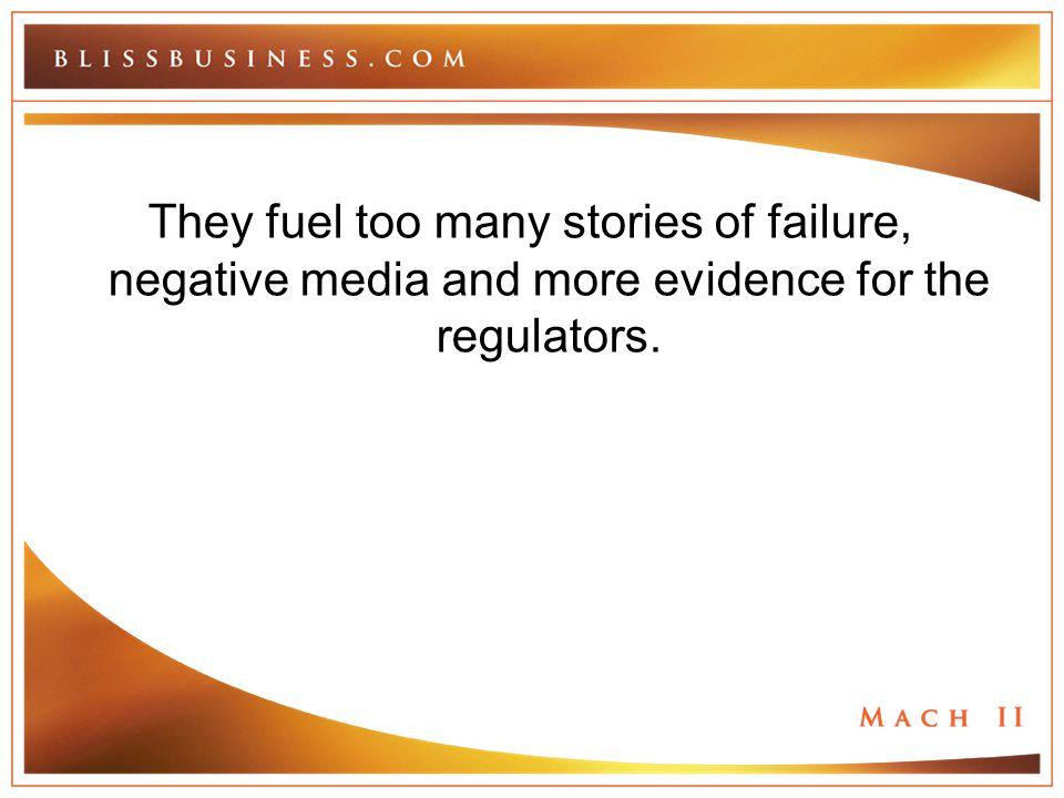 They fuel too many stories of failure, negative media and more evidence for the regulators.