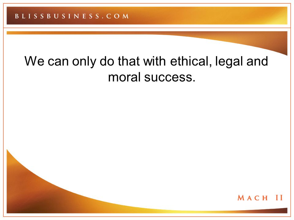 We can only do that with ethical, legal and moral success.