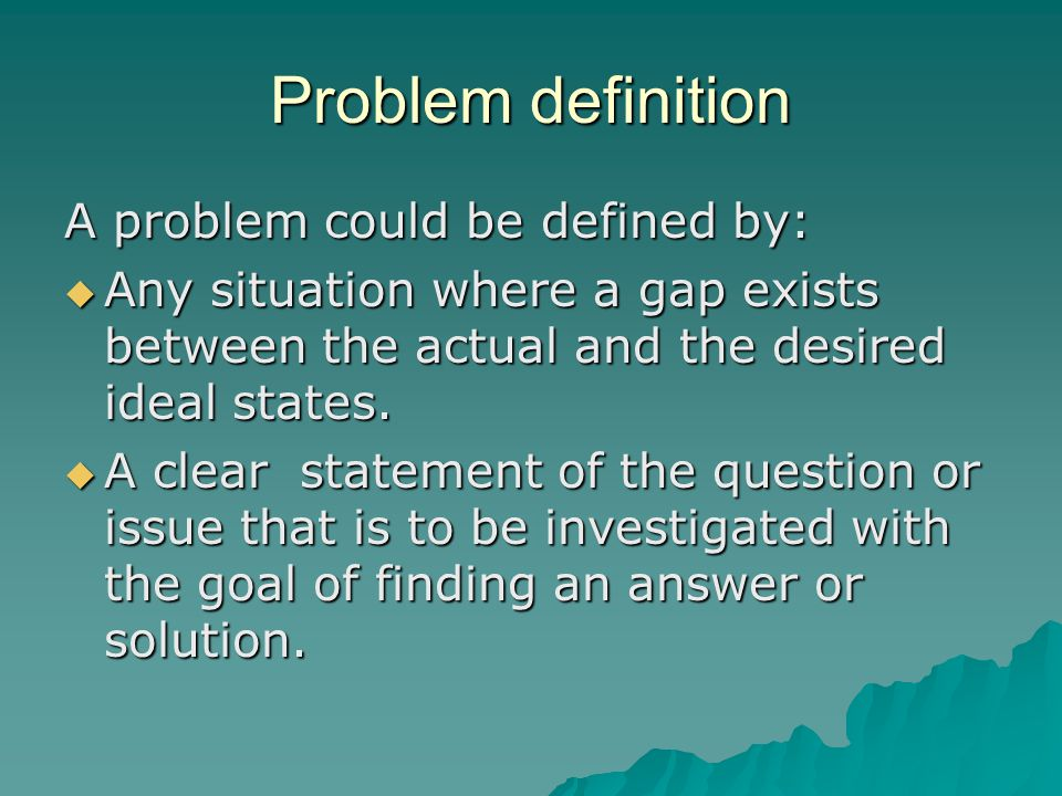 Problem definition A problem could be defined by:  Any situation where a gap exists between the actual and the desired ideal states.