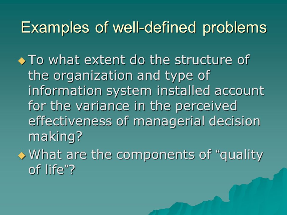 Examples of well-defined problems  To what extent do the structure of the organization and type of information system installed account for the variance in the perceived effectiveness of managerial decision making.