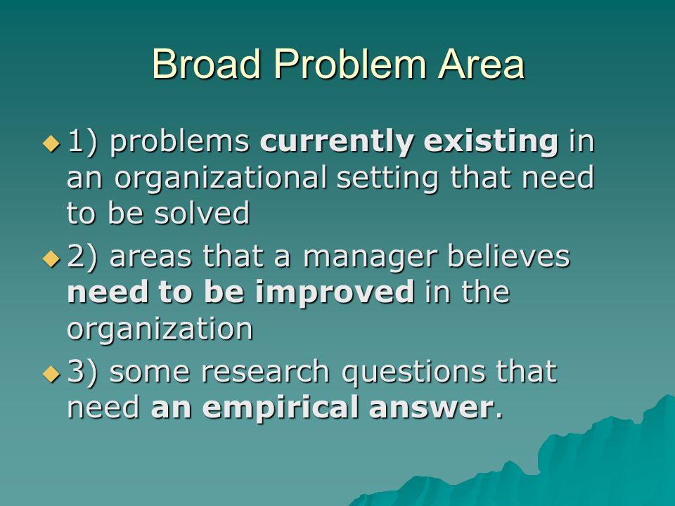 Broad Problem Area  1) problems currently existing in an organizational setting that need to be solved  2) areas that a manager believes need to be improved in the organization  3) some research questions that need an empirical answer.