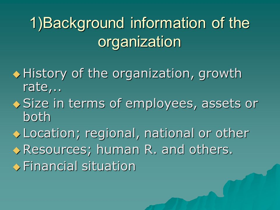 1)Background information of the organization  History of the organization, growth rate,..
