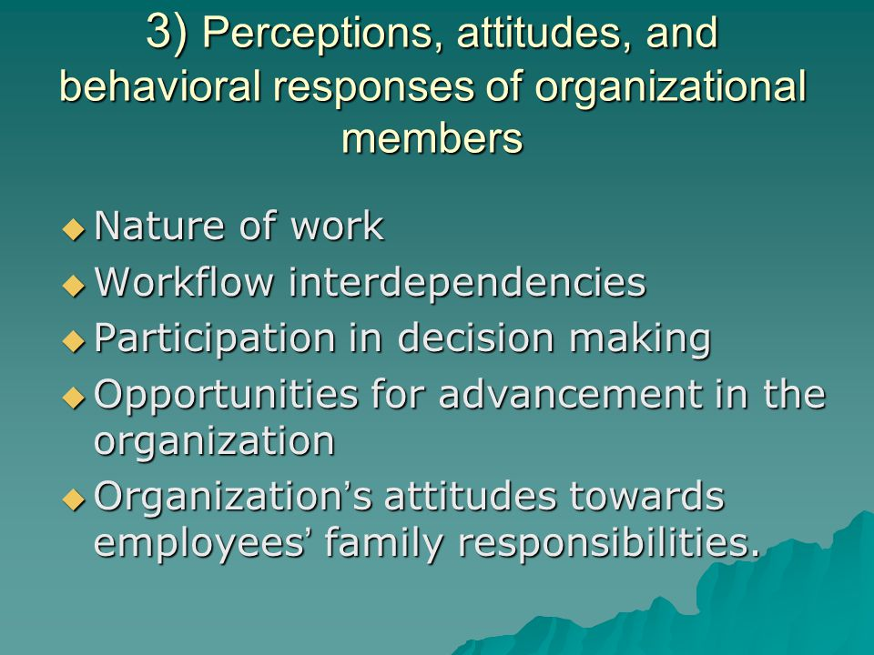 3) Perceptions, attitudes, and behavioral responses of organizational members  Nature of work  Workflow interdependencies  Participation in decision making  Opportunities for advancement in the organization  Organization ' s attitudes towards employees ' family responsibilities.