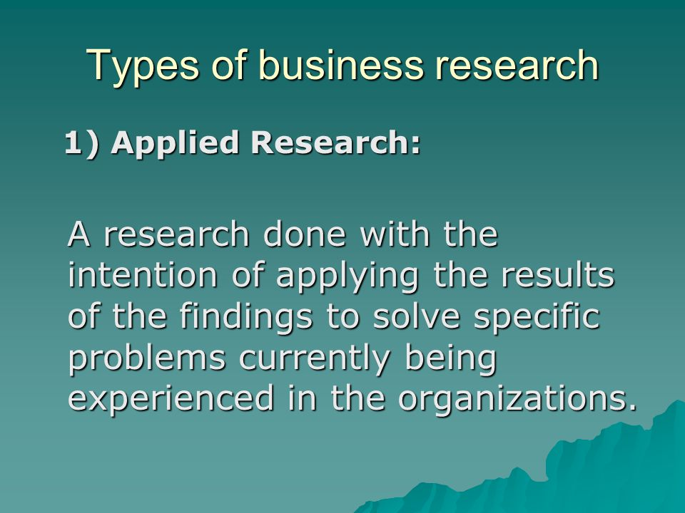 Types of business research 1) Applied Research: 1) Applied Research: A research done with the intention of applying the results of the findings to solve specific problems currently being experienced in the organizations.