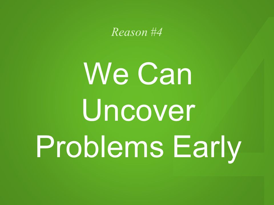 4 Reason #4 We Can Uncover Problems Early