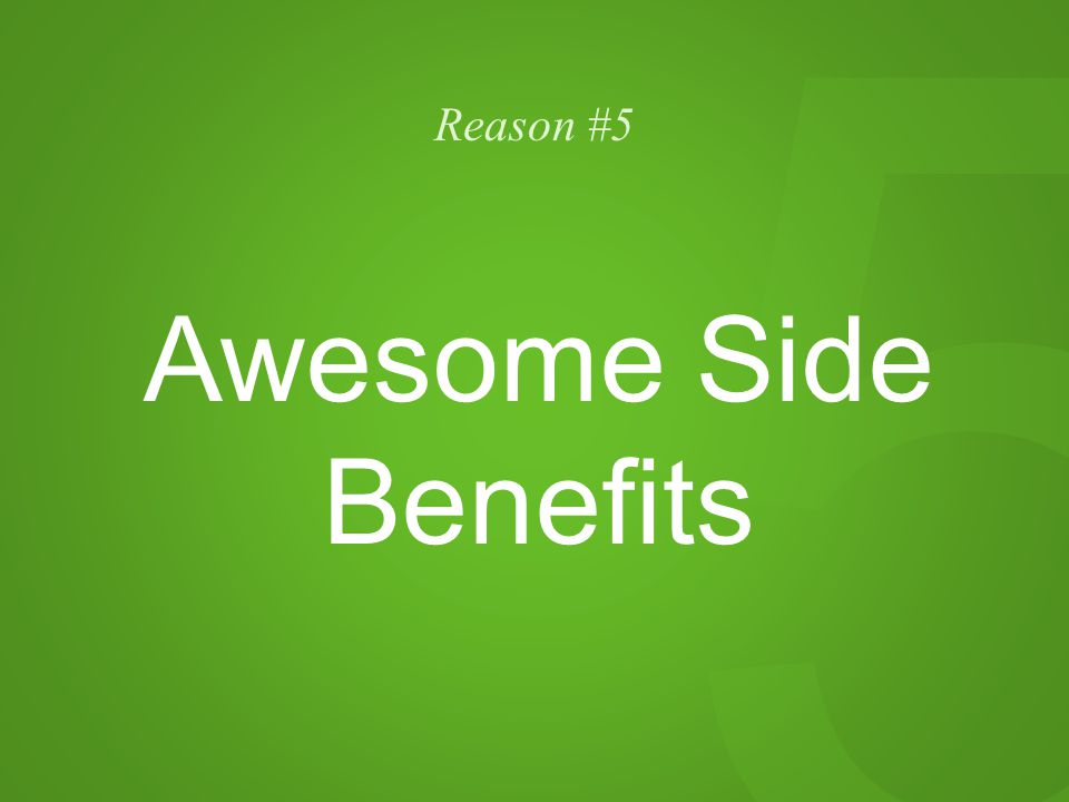 5 Reason #5 Awesome Side Benefits
