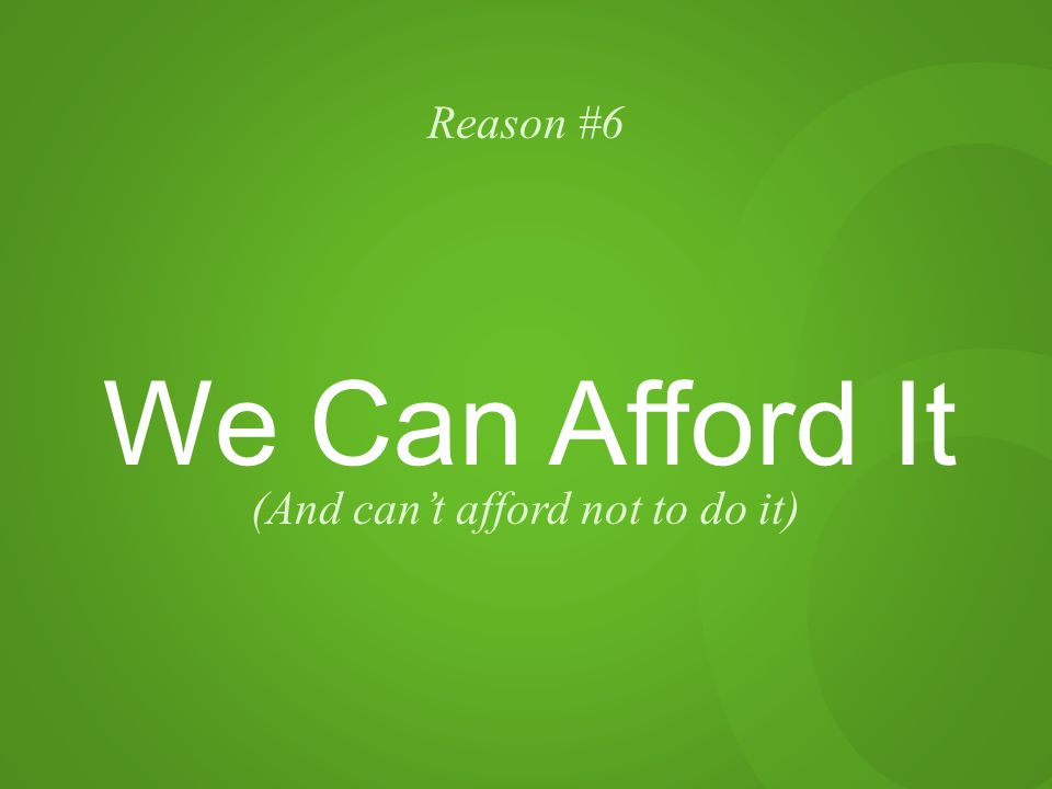 6 Reason #6 We Can Afford It (And can't afford not to do it)