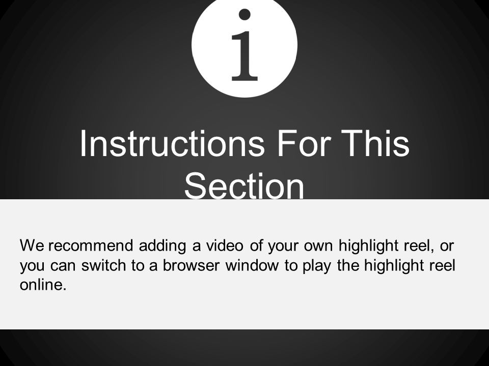 Instructions For This Section We recommend adding a video of your own highlight reel, or you can switch to a browser window to play the highlight reel