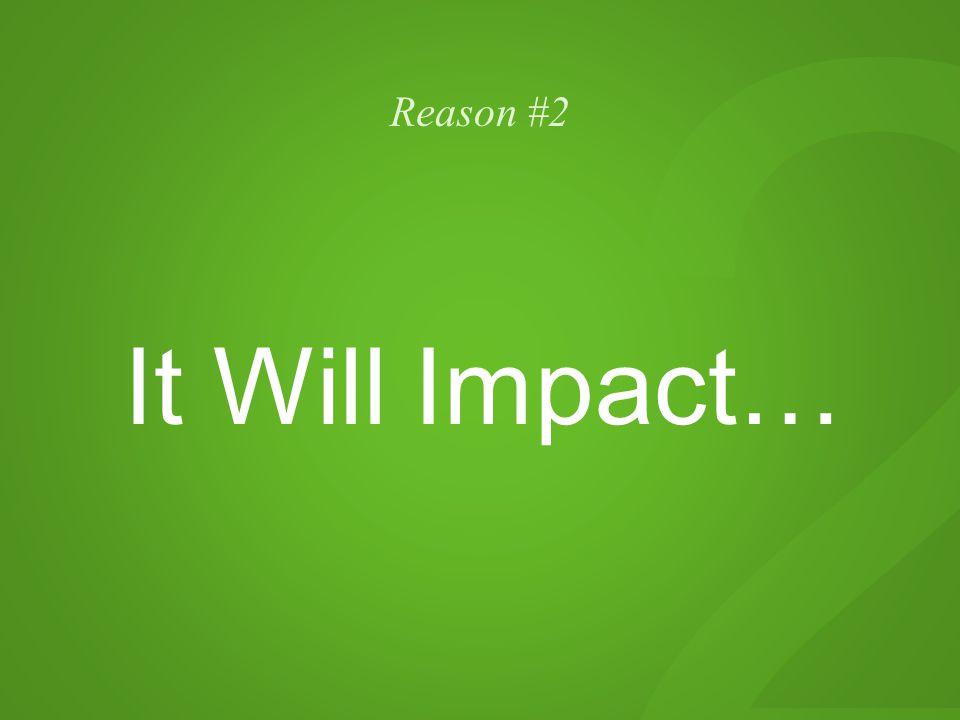 2 Reason #2 It Will Impact…