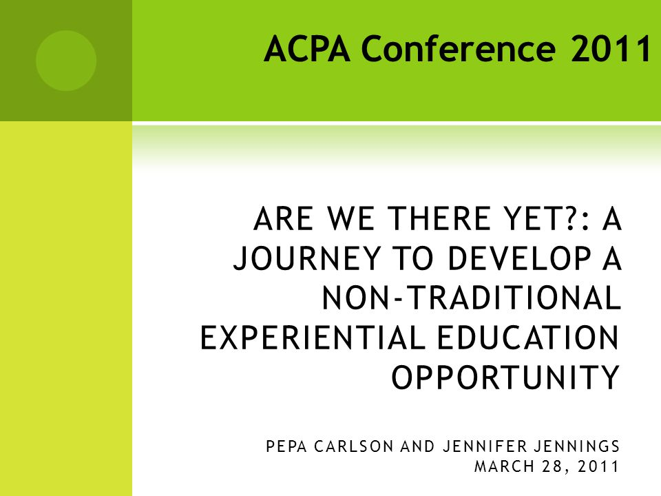 ARE WE THERE YET : A JOURNEY TO DEVELOP A NON-TRADITIONAL EXPERIENTIAL EDUCATION OPPORTUNITY PEPA CARLSON AND JENNIFER JENNINGS MARCH 28, 2011 ACPA Conference 2011