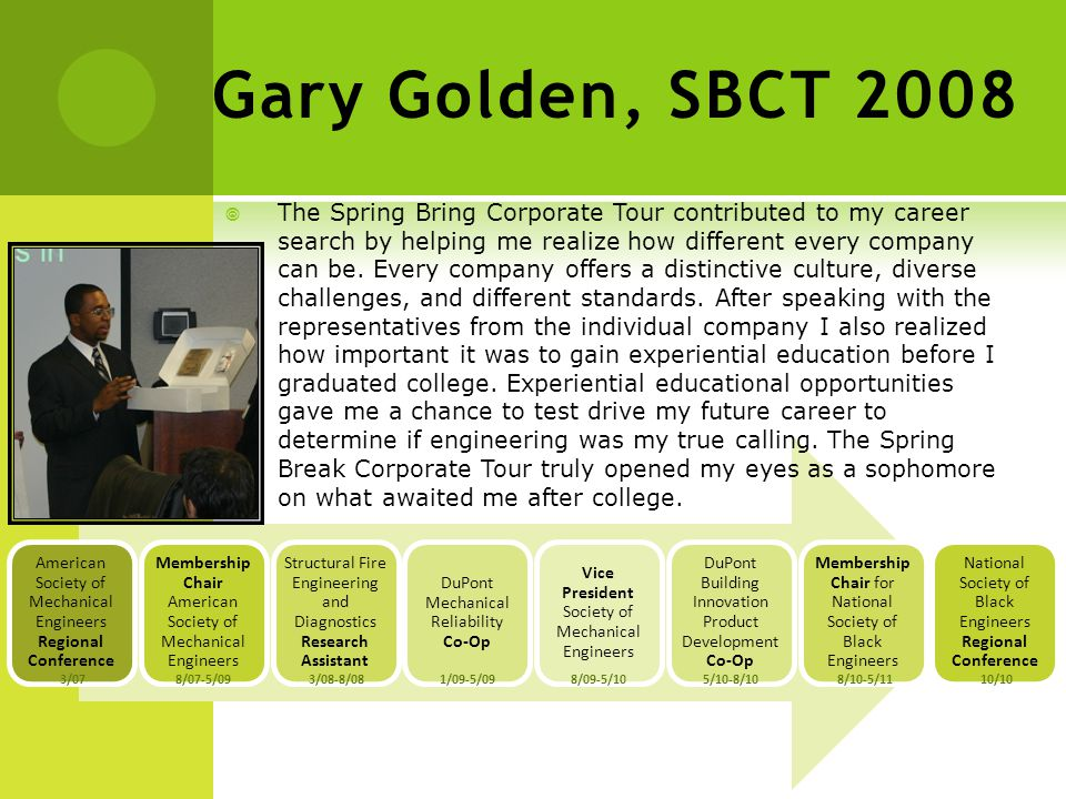 Gary Golden, SBCT 2008 3/07 8/07-5/09 3/08-8/081/09-5/098/09-5/105/10-8/108/10-5/1110/10  The Spring Bring Corporate Tour contributed to my career search by helping me realize how different every company can be.