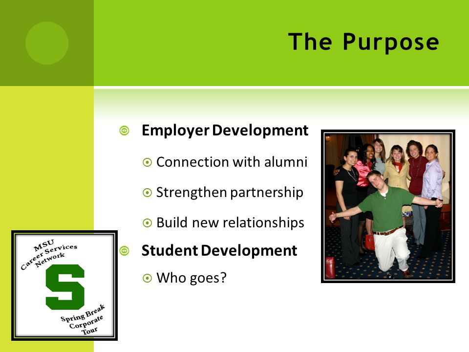 The Purpose  Employer Development  Connection with alumni  Strengthen partnership  Build new relationships  Student Development  Who goes