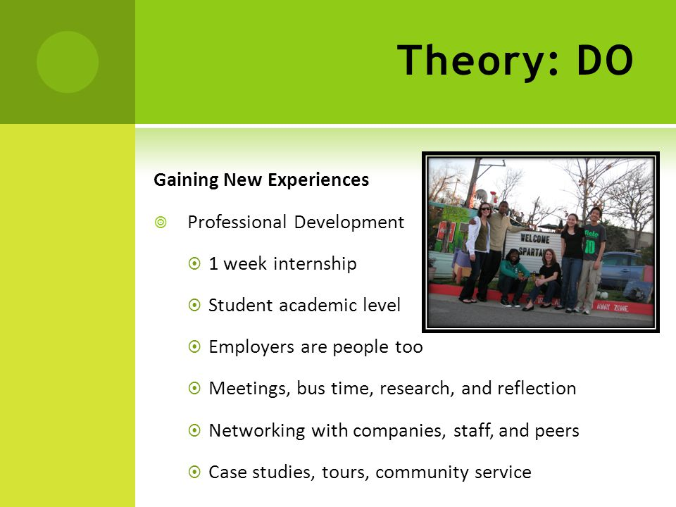 Theory: DO Gaining New Experiences  Professional Development  1 week internship  Student academic level  Employers are people too  Meetings, bus time, research, and reflection  Networking with companies, staff, and peers  Case studies, tours, community service
