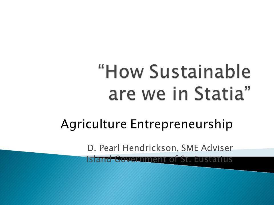 Agriculture Entrepreneurship D. Pearl Hendrickson, SME Adviser Island Government of St. Eustatius