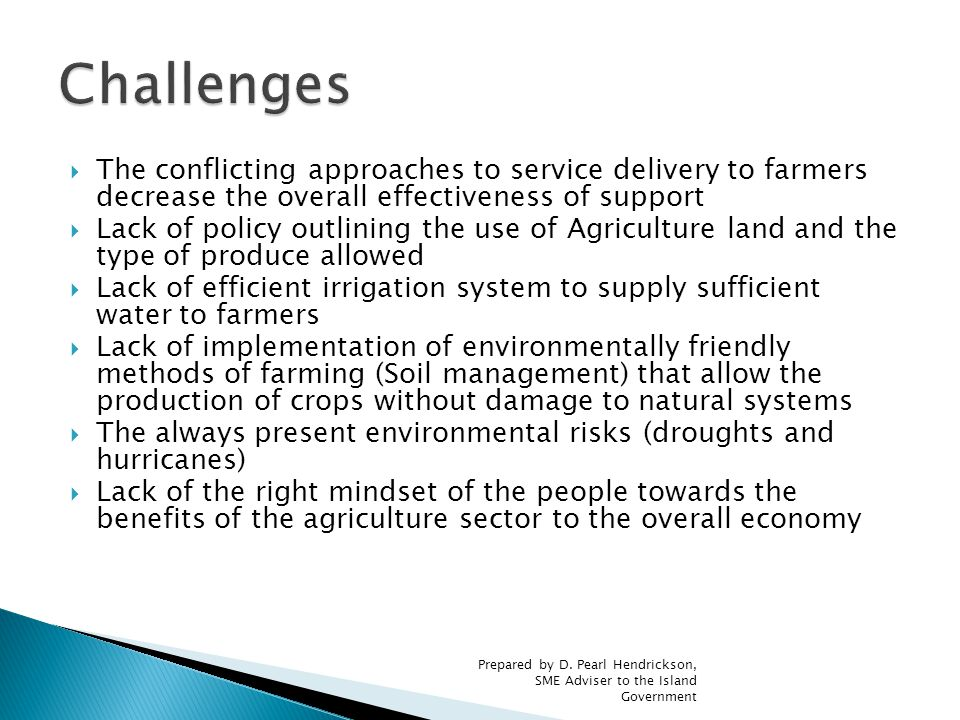  The conflicting approaches to service delivery to farmers decrease the overall effectiveness of support  Lack of policy outlining the use of Agriculture land and the type of produce allowed  Lack of efficient irrigation system to supply sufficient water to farmers  Lack of implementation of environmentally friendly methods of farming (Soil management) that allow the production of crops without damage to natural systems  The always present environmental risks (droughts and hurricanes)  Lack of the right mindset of the people towards the benefits of the agriculture sector to the overall economy Prepared by D.