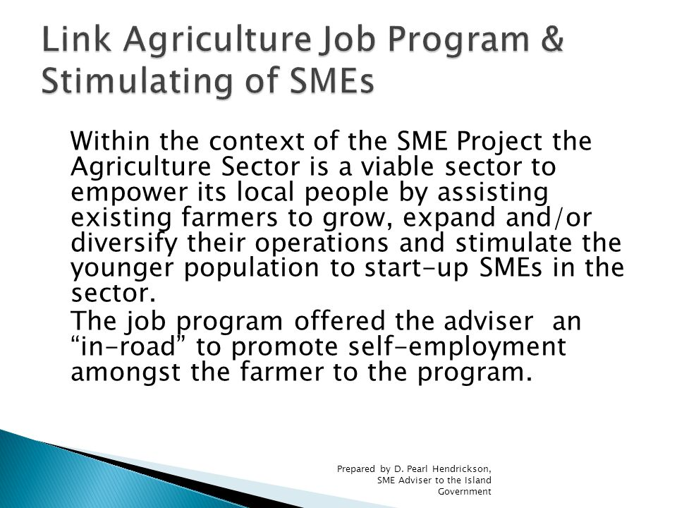 Within the context of the SME Project the Agriculture Sector is a viable sector to empower its local people by assisting existing farmers to grow, expand and/or diversify their operations and stimulate the younger population to start-up SMEs in the sector.
