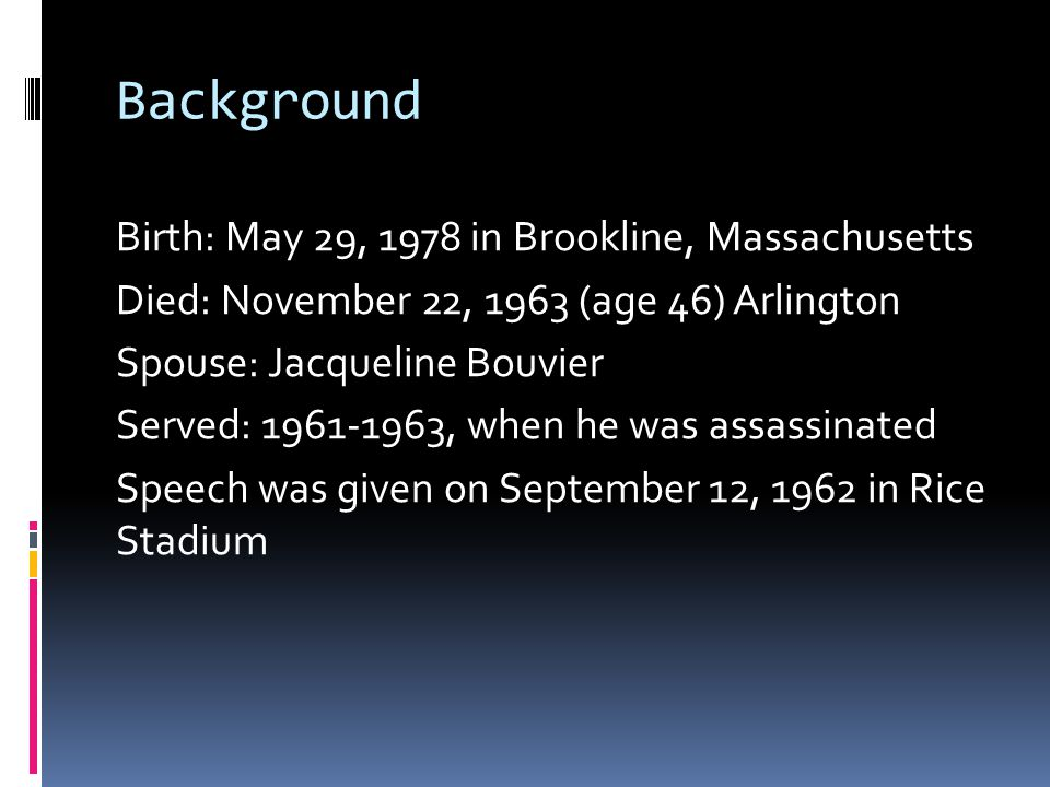 Background Birth: May 29, 1978 in Brookline, Massachusetts Died: November 22, 1963 (age 46) Arlington Spouse: Jacqueline Bouvier Served: 1961-1963, when he was assassinated Speech was given on September 12, 1962 in Rice Stadium