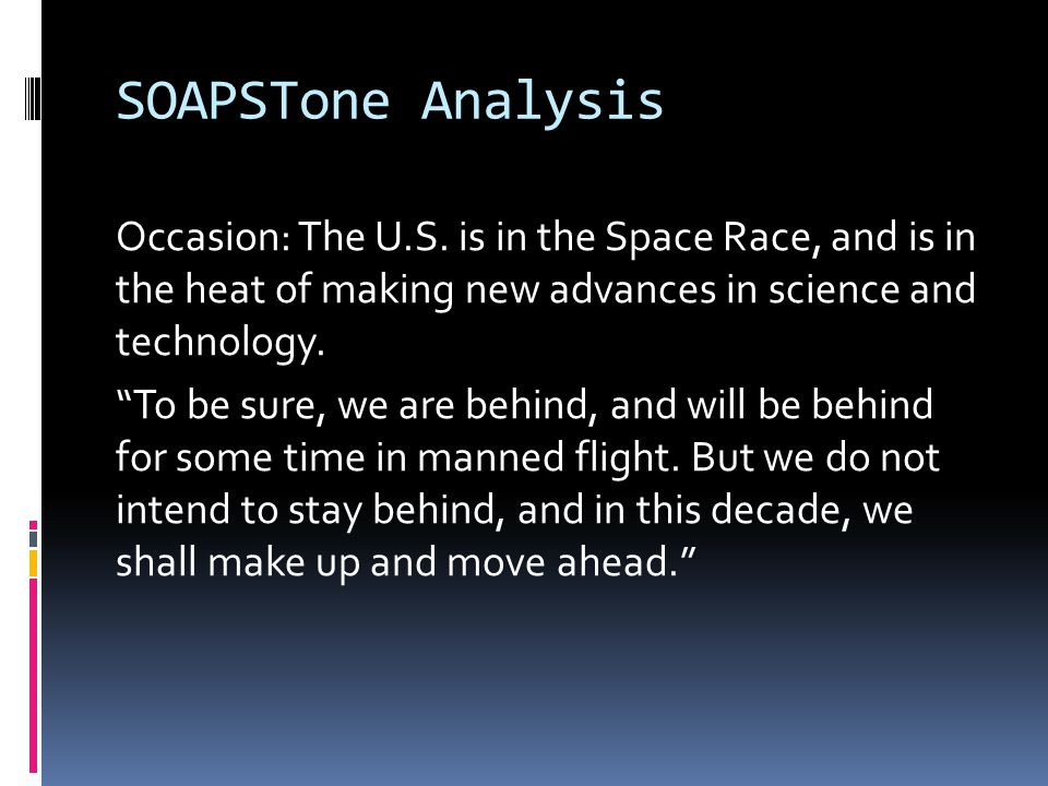 "SOAPSTone Analysis Occasion: The U.S. is in the Space Race, and is in the heat of making new advances in science and technology. ""To be sure, we are b"