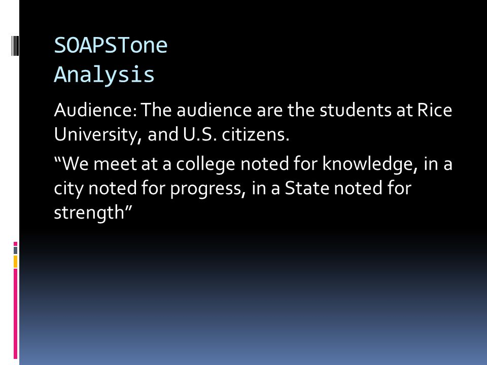 "SOAPSTone Analysis Audience: The audience are the students at Rice University, and U.S. citizens. ""We meet at a college noted for knowledge, in a city"