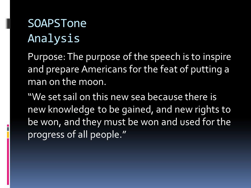 "SOAPSTone Analysis Purpose: The purpose of the speech is to inspire and prepare Americans for the feat of putting a man on the moon. ""We set sail on t"
