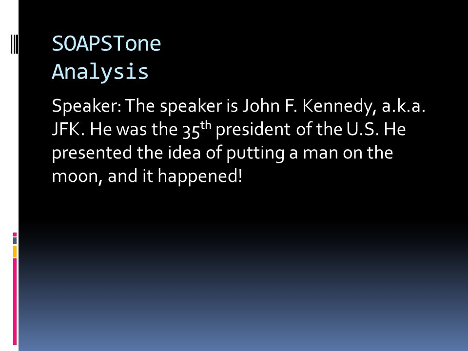 SOAPSTone Analysis Speaker: The speaker is John F. Kennedy, a.k.a. JFK. He was the 35 th president of the U.S. He presented the idea of putting a man