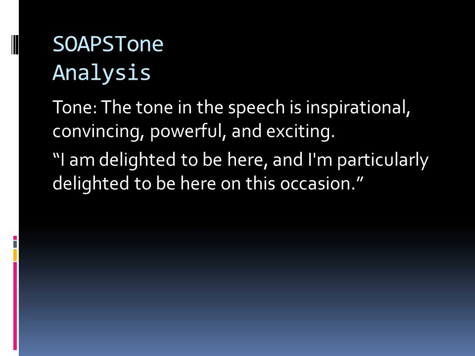 "SOAPSTone Analysis Tone: The tone in the speech is inspirational, convincing, powerful, and exciting. ""I am delighted to be here, and I'm particularly"