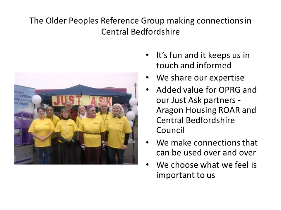 The Older Peoples Reference Group making connections in Central Bedfordshire It's fun and it keeps us in touch and informed We share our expertise Added value for OPRG and our Just Ask partners - Aragon Housing ROAR and Central Bedfordshire Council We make connections that can be used over and over We choose what we feel is important to us