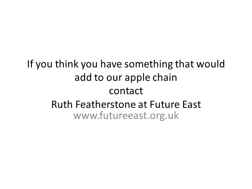 If you think you have something that would add to our apple chain contact Ruth Featherstone at Future East www.futureeast.org.uk
