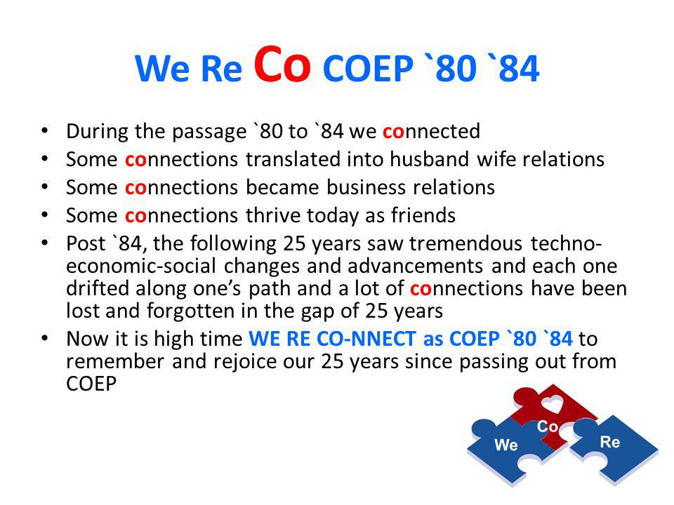 COEP `80 `84 We Re Co We-Re-Co `80 `84 is scheduled on the 19 th December `09 coinciding with Alma Mater, invite details on next slide, COEP ENGG-age 2 nd GLOBAL REUNION OF ALUMNI.