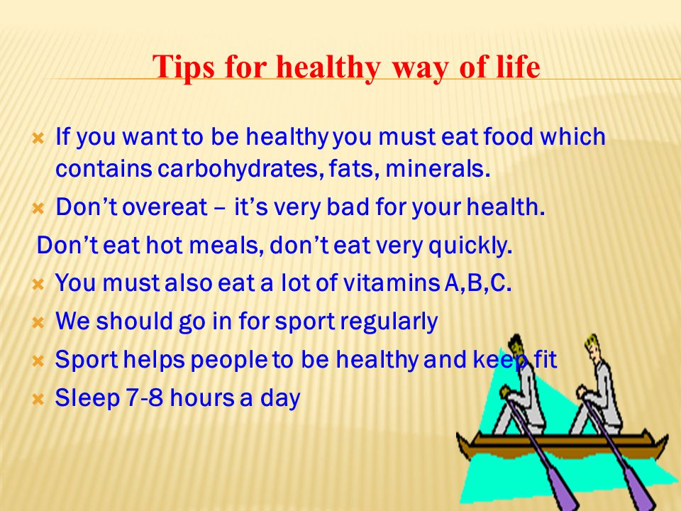 Tips for healthy way of life  If you want to be healthy you must eat food which contains carbohydrates, fats, minerals.  Don't overeat – it's very b