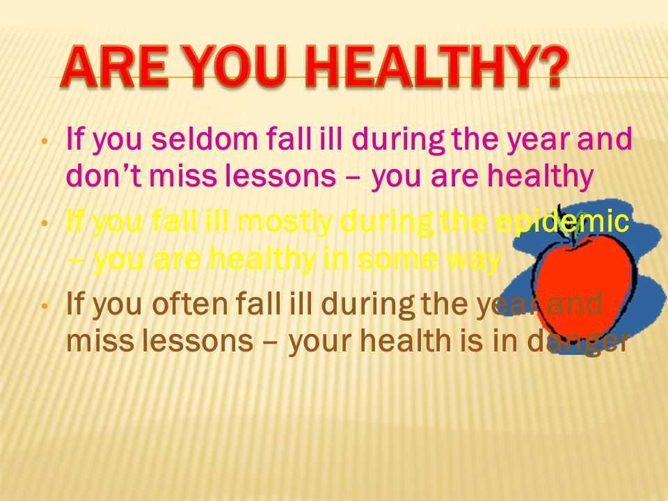 If you seldom fall ill during the year and don't miss lessons – you are healthy If you fall ill mostly during the epidemic – you are healthy in some way If you often fall ill during the year and miss lessons – your health is in danger