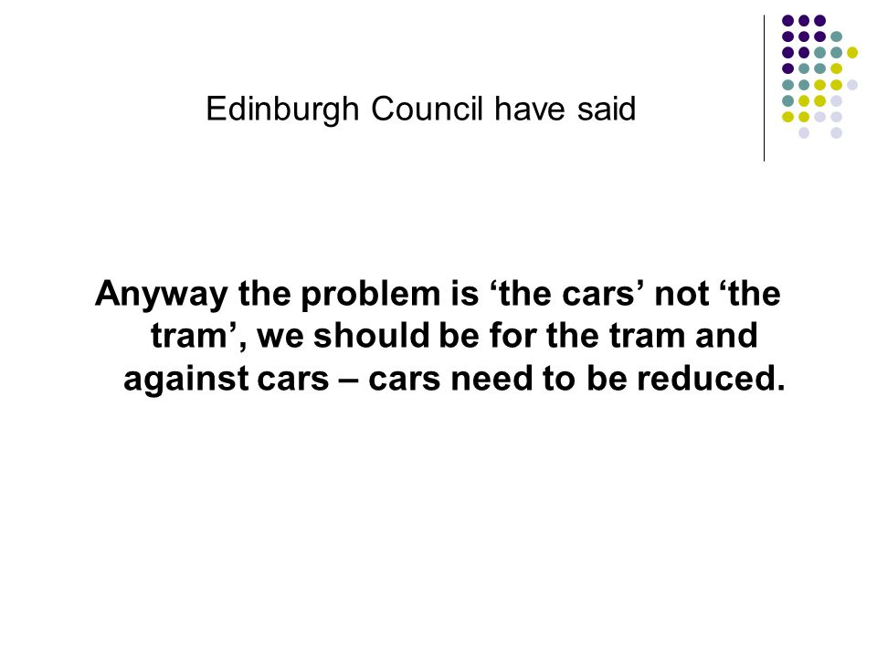 Edinburgh Council have said Anyway the problem is 'the cars' not 'the tram', we should be for the tram and against cars – cars need to be reduced.