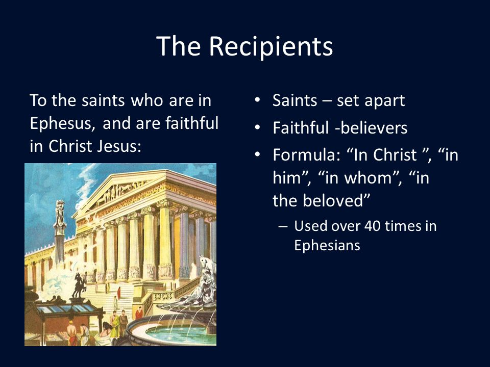 The Recipients To the saints who are in Ephesus, and are faithful in Christ Jesus: Saints – set apart Faithful -believers Formula: In Christ , in him , in whom , in the beloved – Used over 40 times in Ephesians