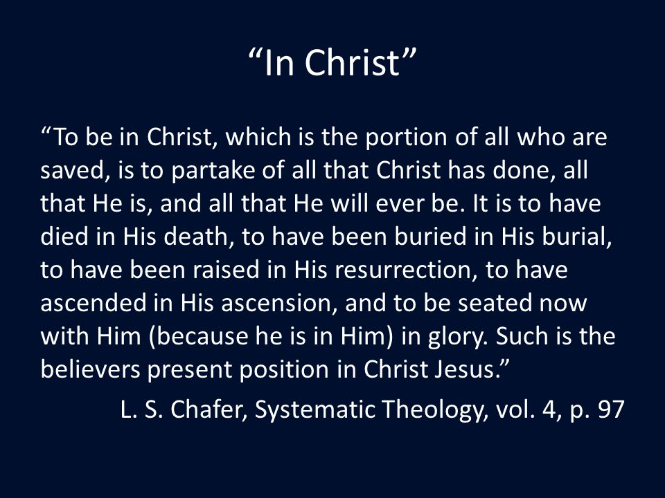 In Christ To be in Christ, which is the portion of all who are saved, is to partake of all that Christ has done, all that He is, and all that He will ever be.