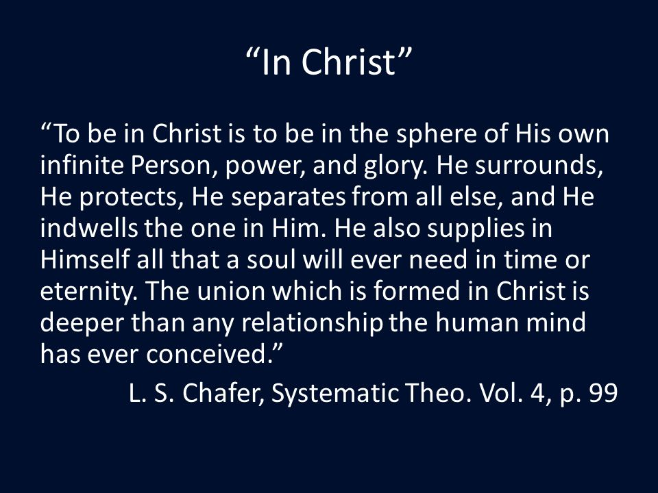 In Christ To be in Christ is to be in the sphere of His own infinite Person, power, and glory.
