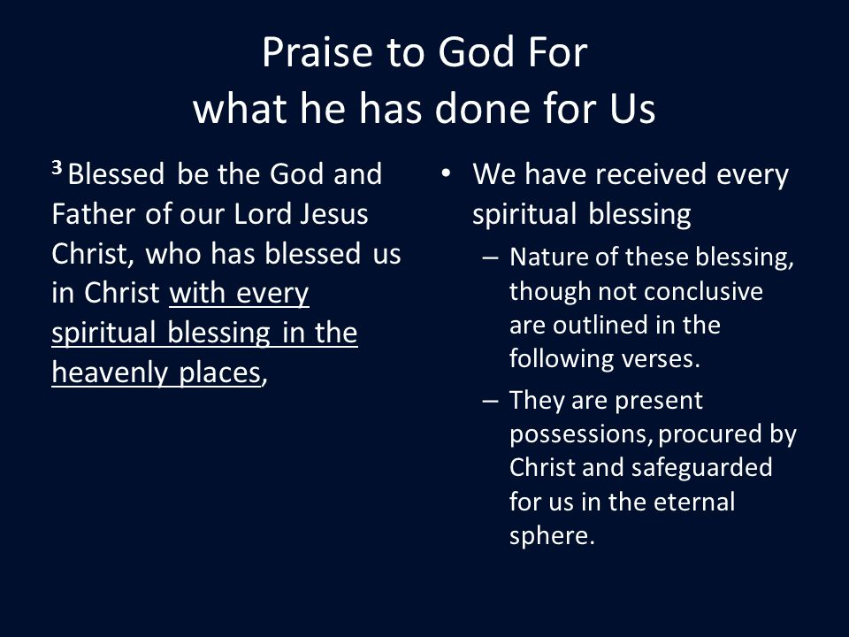 Praise to God For what he has done for Us 3 Blessed be the God and Father of our Lord Jesus Christ, who has blessed us in Christ with every spiritual blessing in the heavenly places, We have received every spiritual blessing – Nature of these blessing, though not conclusive are outlined in the following verses.