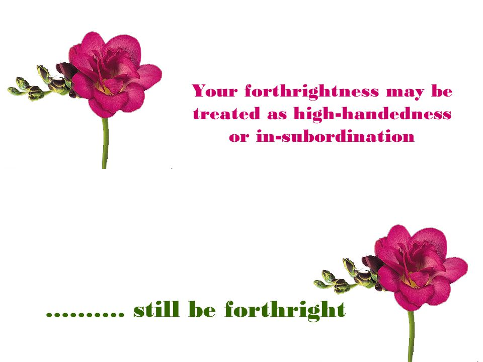 Your forthrightness may be treated as high-handedness or in-subordination ………. still be forthright