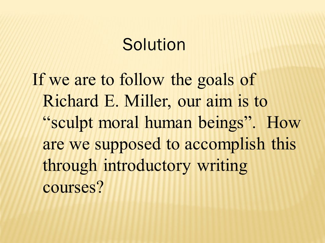 If we are to follow the goals of Richard E.Miller, our aim is to sculpt moral human beings .